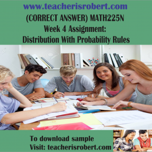 (CORRECT ANSWER) MATH225N Week 4 Assignment : Distribution With Probability Rules