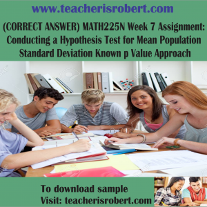 (CORRECT ANSWER) MATH225N Week 7 Assignment : Conducting a Hypothesis Test for Mean Population Standard Deviation Known p Value Approach